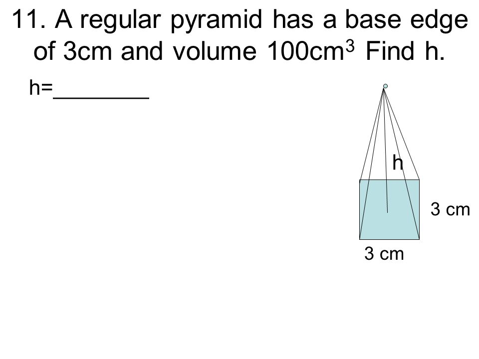 11. A regular pyramid has a base edge of 3cm and volume 100cm3 Find h.