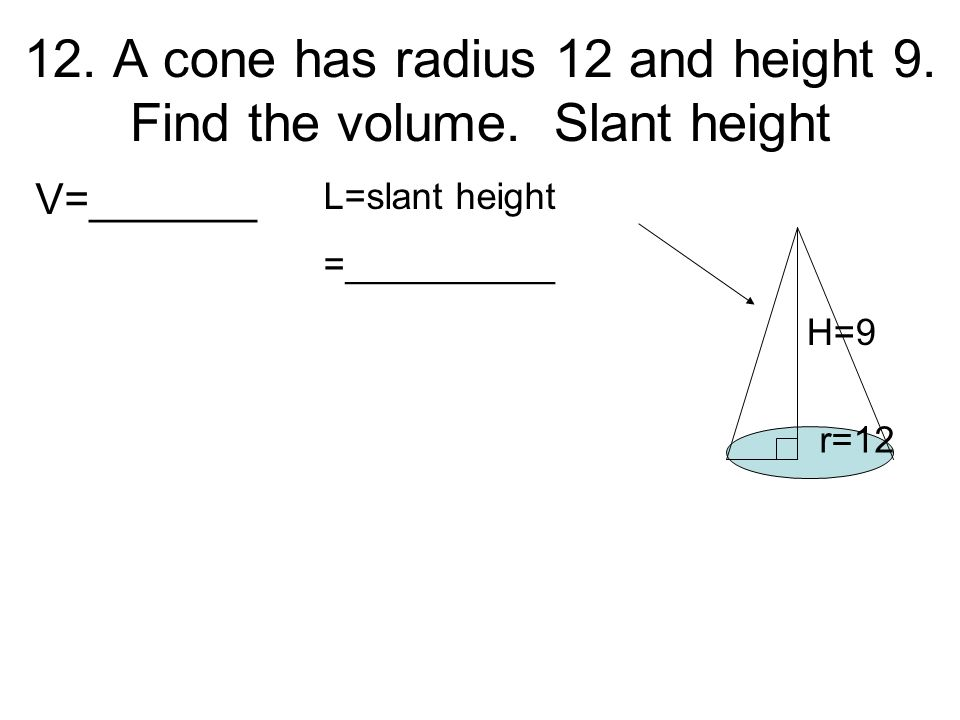12. A cone has radius 12 and height 9. Find the volume. Slant height