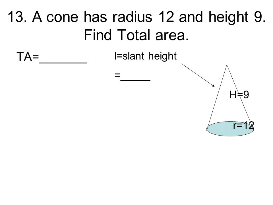 13. A cone has radius 12 and height 9. Find Total area.