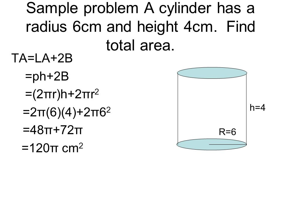 Sample problem A cylinder has a radius 6cm and height 4cm