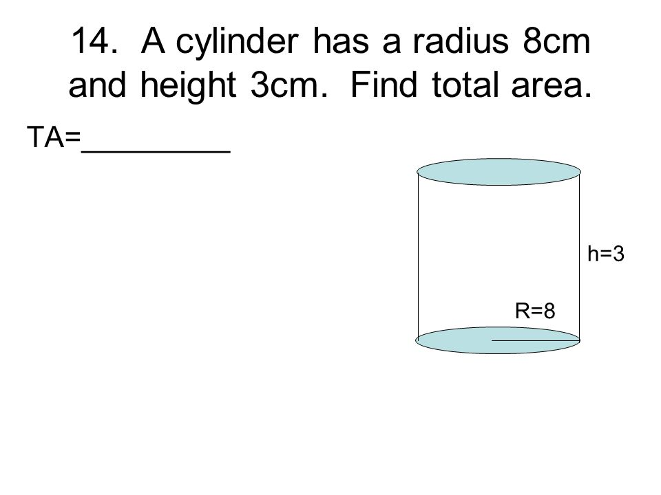 14. A cylinder has a radius 8cm and height 3cm. Find total area.