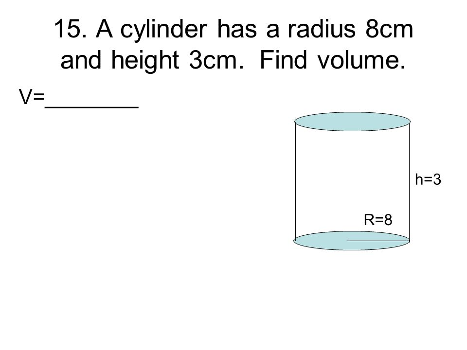 15. A cylinder has a radius 8cm and height 3cm. Find volume.
