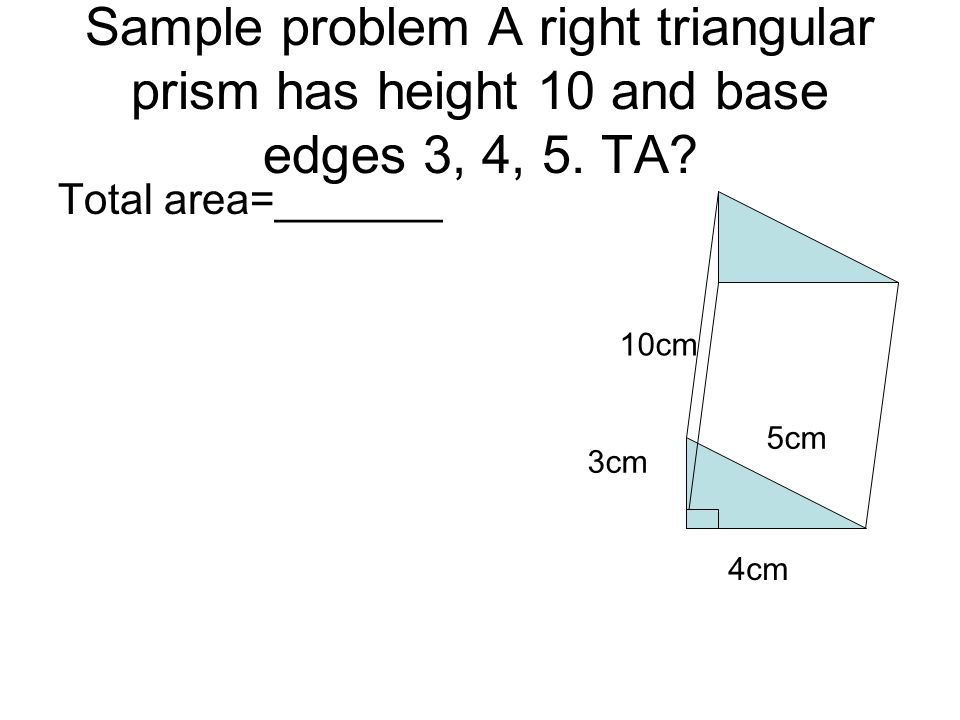 Sample problem A right triangular prism has height 10 and base edges 3, 4, 5. TA