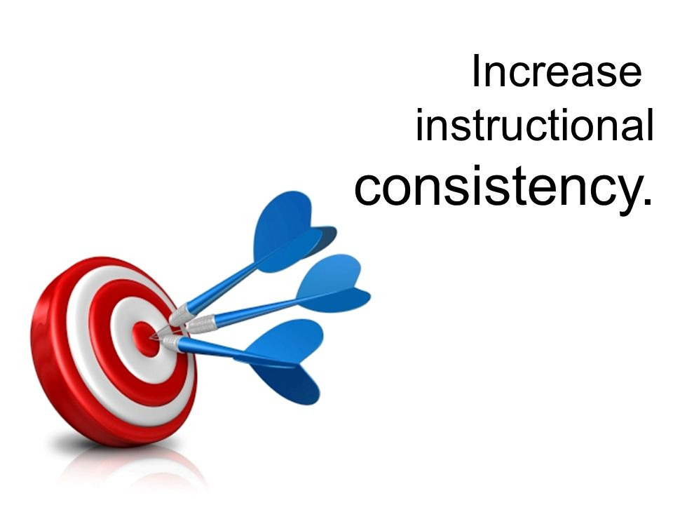 Increase instructional consistency.