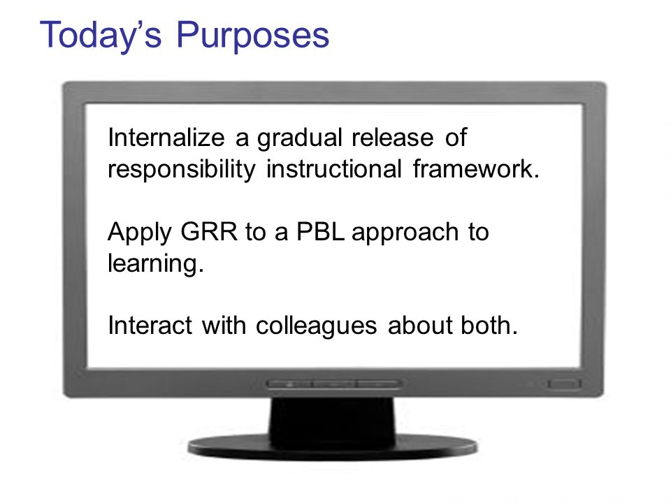 Today's PurposesInternalize a gradual release of responsibility instructional framework. Apply GRR to a PBL approach to learning.