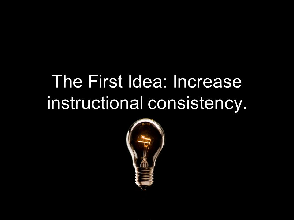 The First Idea: Increase instructional consistency.