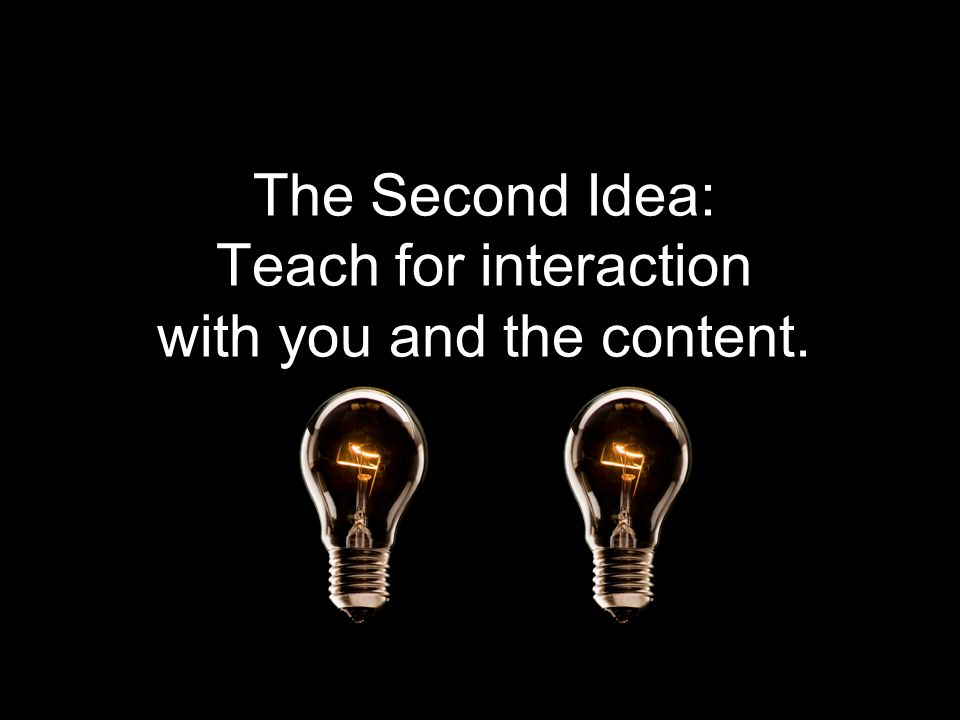 The Second Idea: Teach for interaction with you and the content.