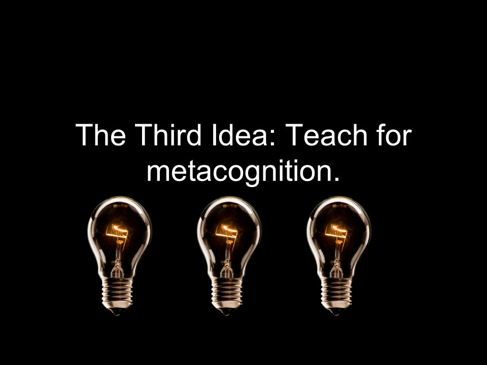 The Third Idea: Teach for metacognition.