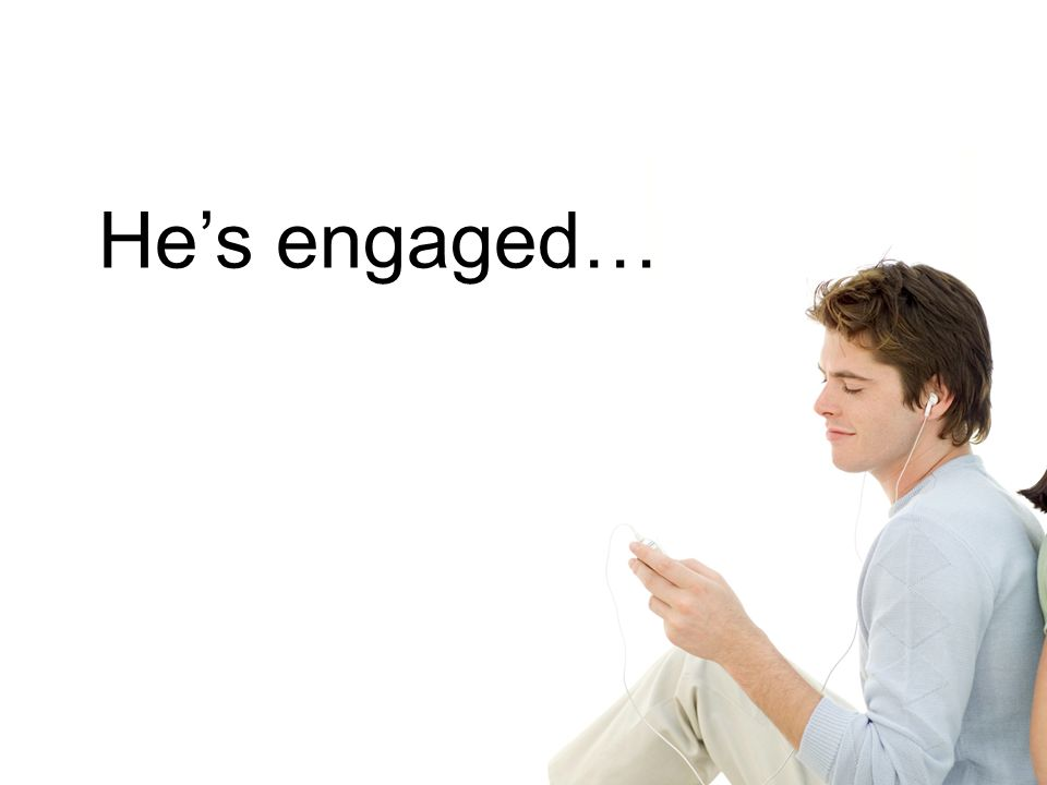 He's engaged…