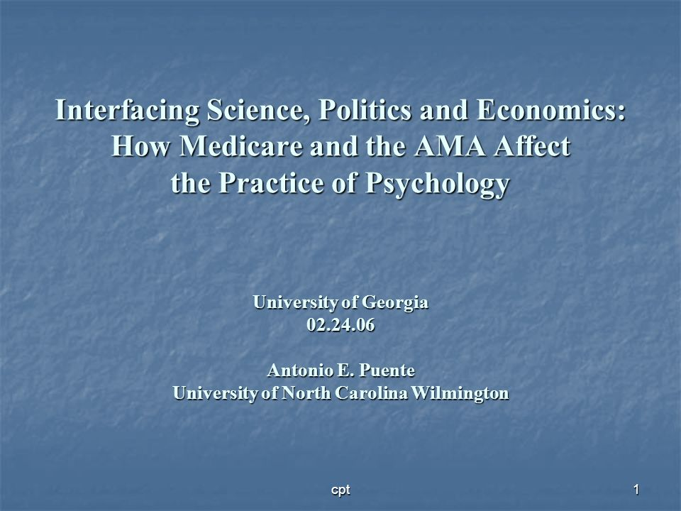 Interfacing Science, Politics and Economics: How Medicare and the AMA Affect the Practice of Psychology University of Georgia Antonio E. Puente University of North Carolina Wilmington