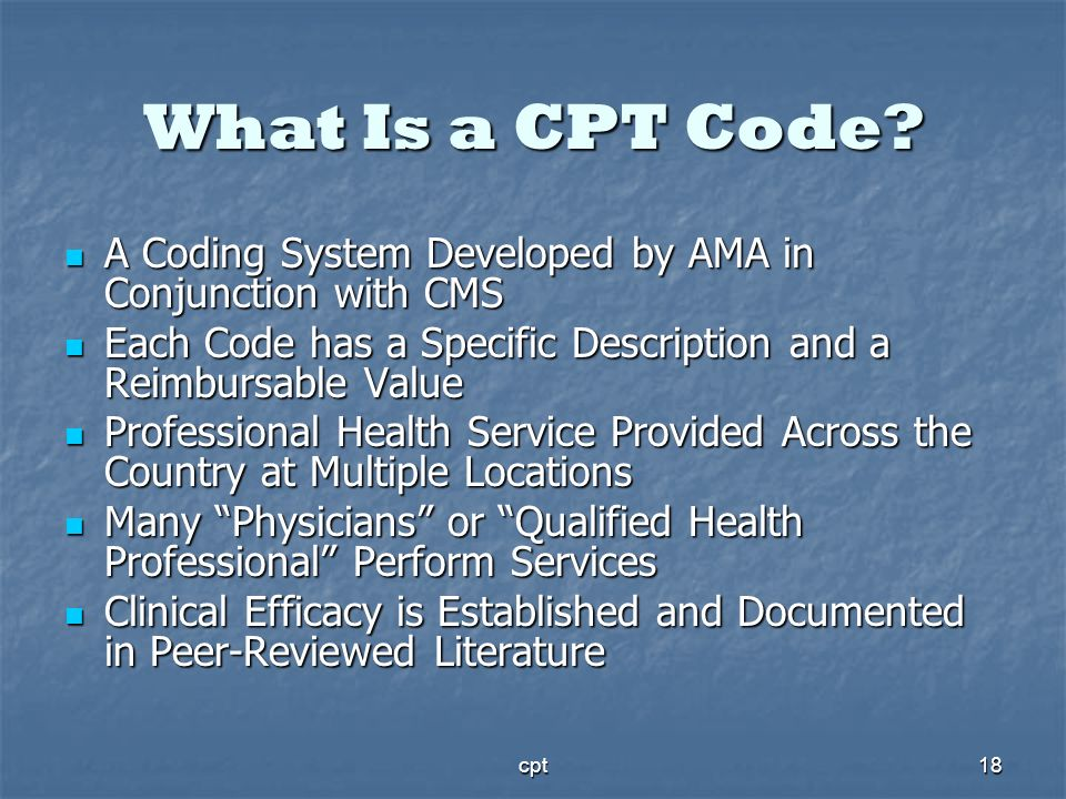 What Is a CPT Code A Coding System Developed by AMA in Conjunction with CMS. Each Code has a Specific Description and a Reimbursable Value.