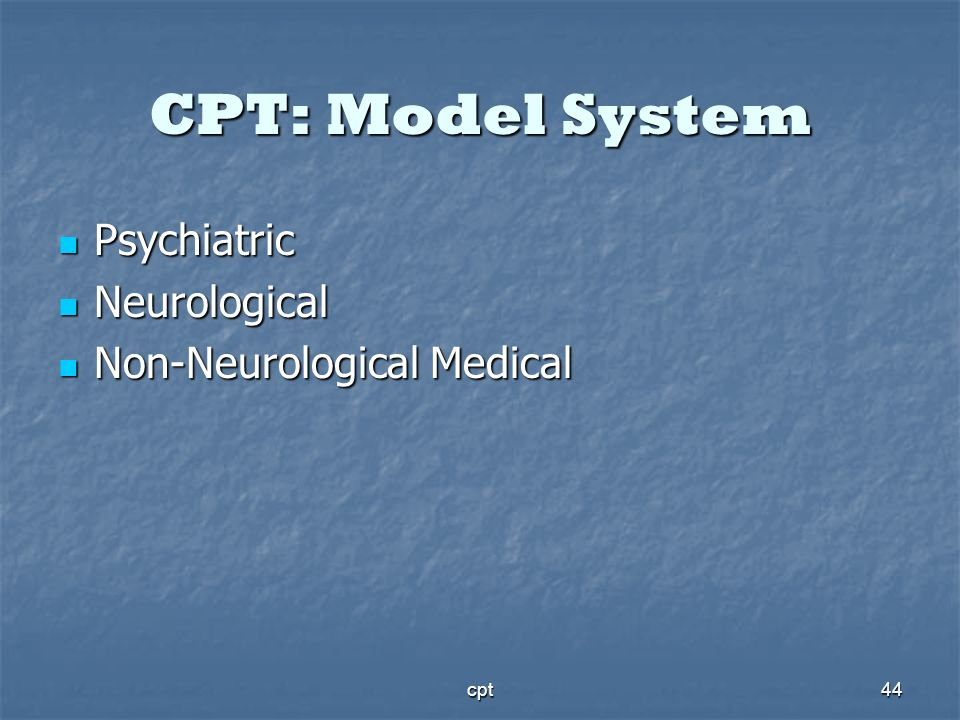 CPT: Model System Psychiatric Neurological Non-Neurological Medical