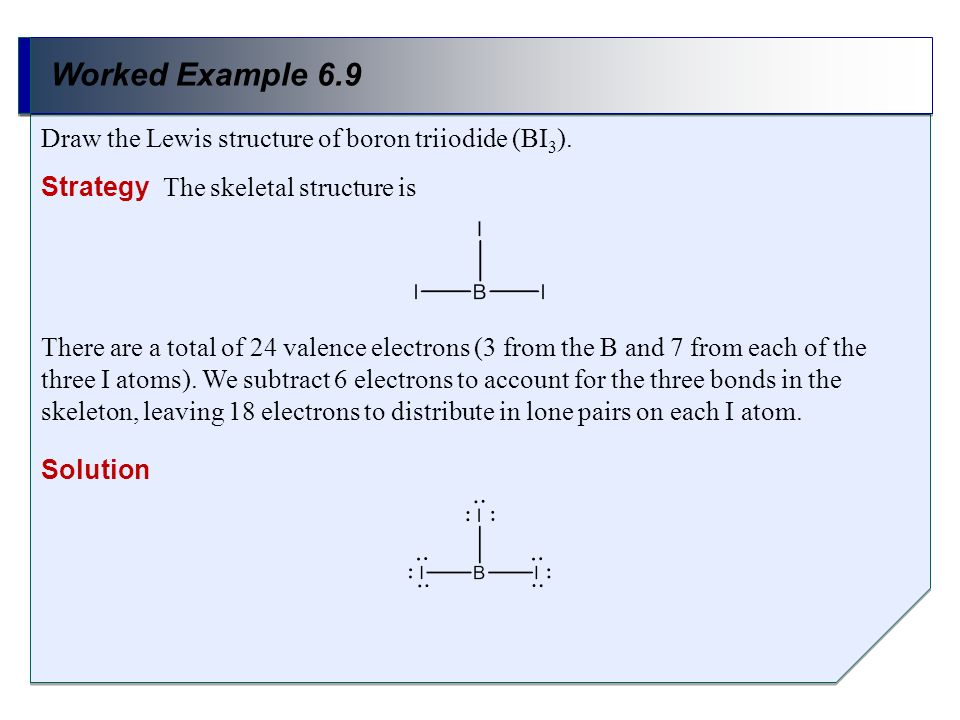 Worked Example 6.9 Draw the Lewis structure of boron triiodide (BI3).