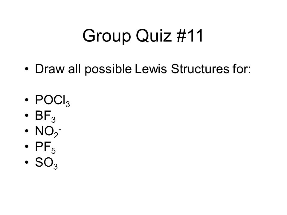 Group Quiz #11 Draw all possible Lewis Structures for: POCl3 BF3 NO2-