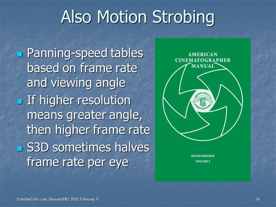 Also Motion StrobingPanning-speed tables based on frame rate and viewing angle. If higher resolution means greater angle, then higher frame rate.