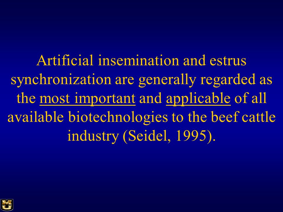 Artificial insemination and estrus synchronization are generally regarded as the most important and applicable of all available biotechnologies to the beef cattle industry (Seidel, 1995).