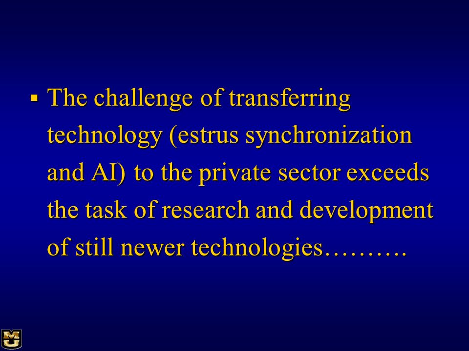 The challenge of transferring technology (estrus synchronization and AI) to the private sector exceeds the task of research and development of still newer technologies……….