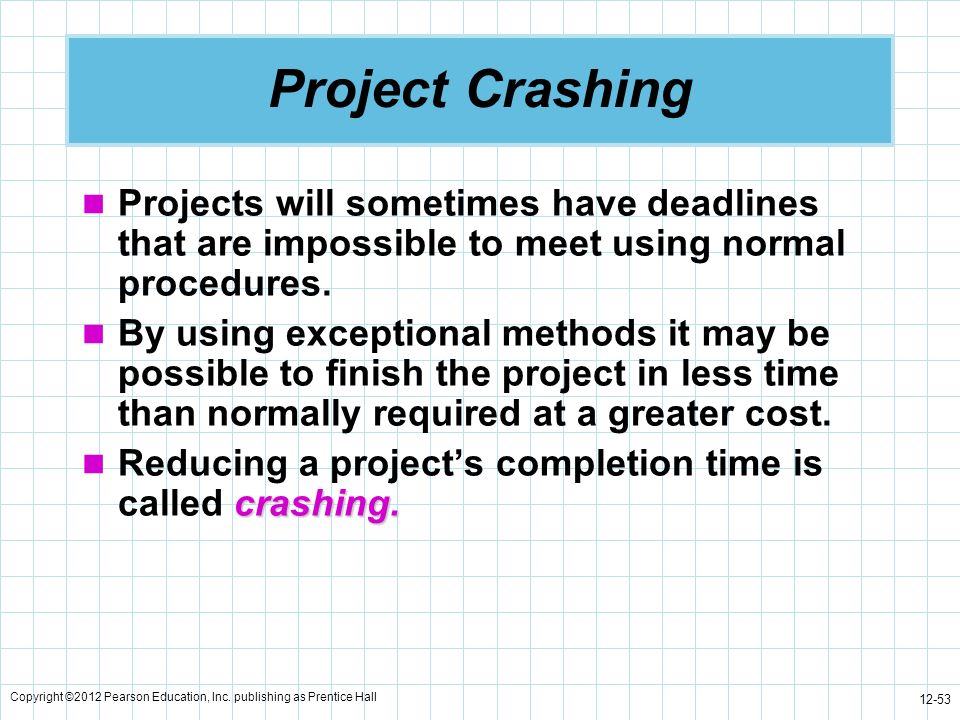 Project Crashing Projects will sometimes have deadlines that are impossible to meet using normal procedures.