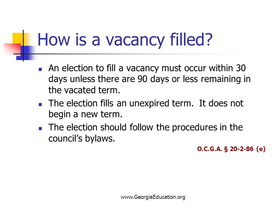 How is a vacancy filled An election to fill a vacancy must occur within 30 days unless there are 90 days or less remaining in the vacated term.