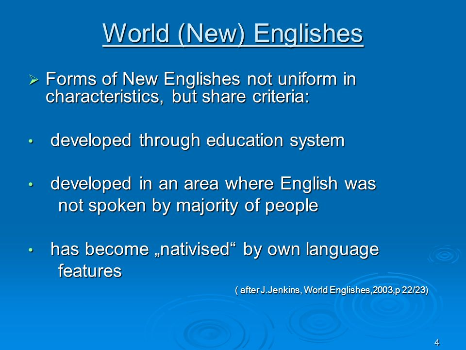 World (New) Englishes Forms of New Englishes not uniform in characteristics, but share criteria: developed through education system.