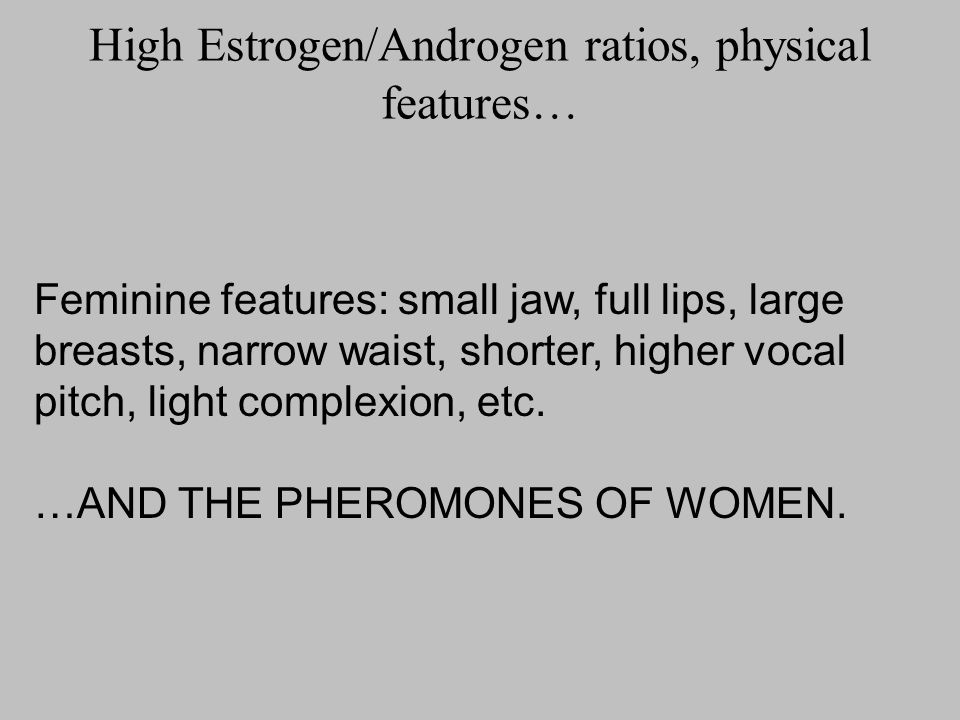 High Estrogen/Androgen ratios, physical features…
