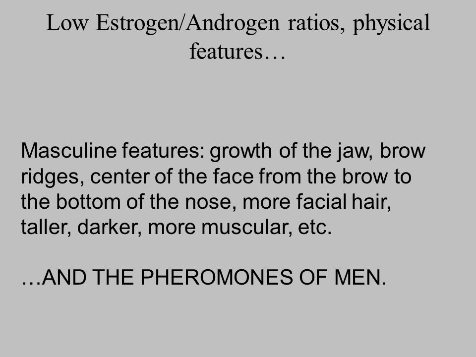 Low Estrogen/Androgen ratios, physical features…