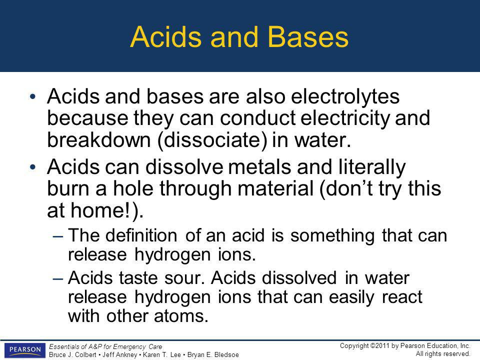 Acids and Bases Acids and bases are also electrolytes because they can conduct electricity and breakdown (dissociate) in water.