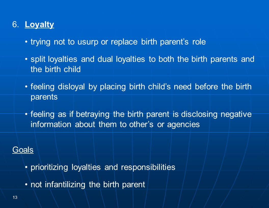 6. Loyalty • trying not to usurp or replace birth parent's role. • split loyalties and dual loyalties to both the birth parents and the birth child.