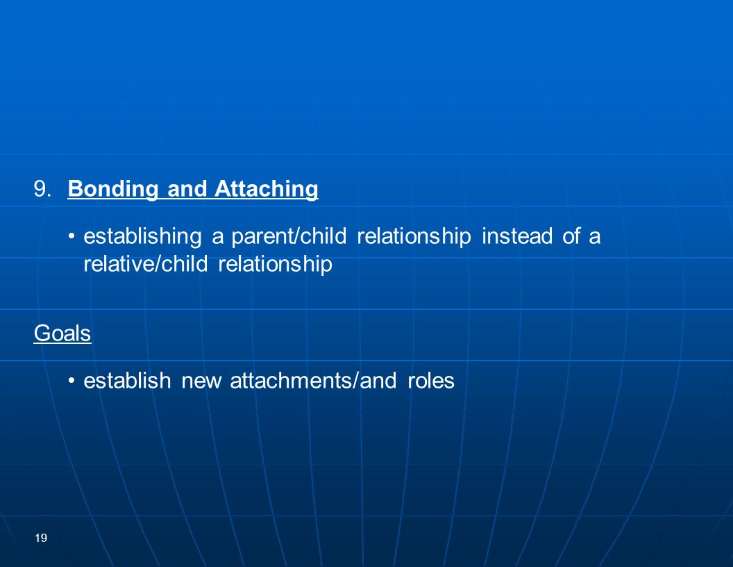 9. Bonding and Attaching • establishing a parent/child relationship instead of a relative/child relationship.