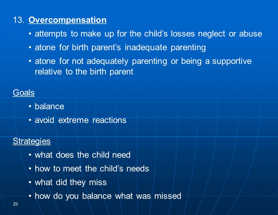13. Overcompensation • attempts to make up for the child's losses neglect or abuse. • atone for birth parent's inadequate parenting.