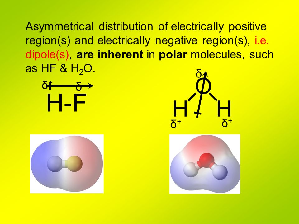 Asymmetrical distribution of electrically positive region(s) and electrically negative region(s), i.e. dipole(s), are inherent in polar molecules, such as HF & H2O.