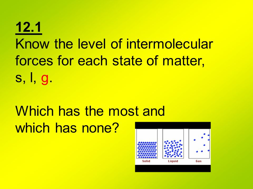 12.1 Know the level of intermolecular. forces for each state of matter, s, l, g. Which has the most and.