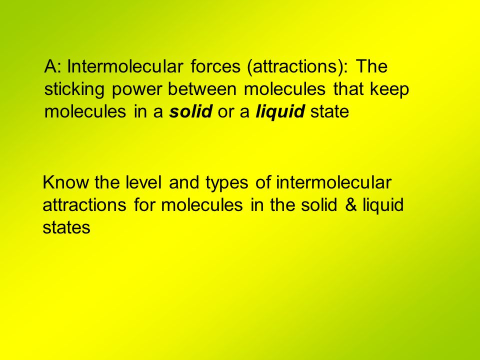 A: Intermolecular forces (attractions): The sticking power between molecules that keep molecules in a solid or a liquid state