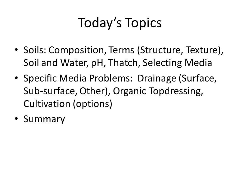 Today's Topics Soils: Composition, Terms (Structure, Texture), Soil and Water, pH, Thatch, Selecting Media.