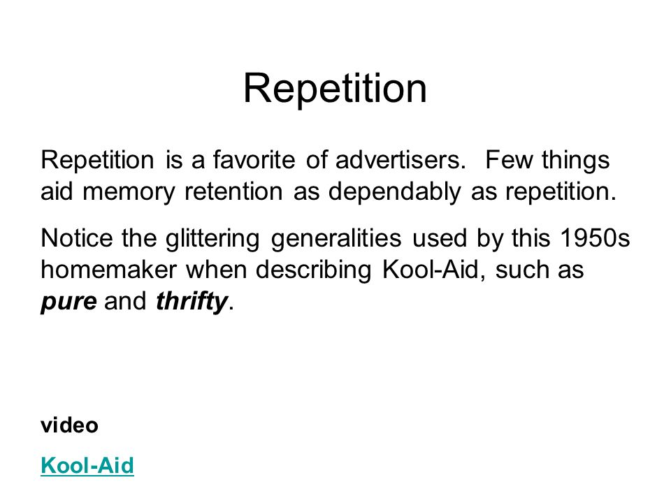 Repetition Repetition is a favorite of advertisers. Few things aid memory retention as dependably as repetition.