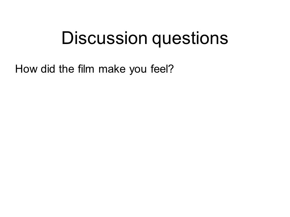 Discussion questions How did the film make you feel
