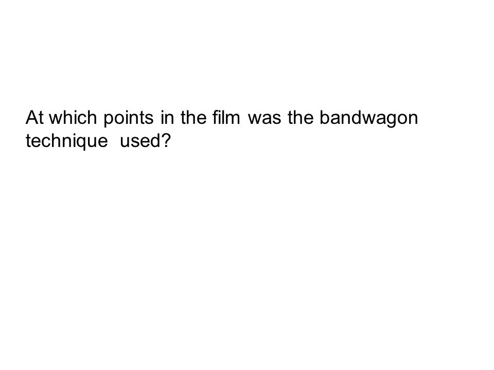At which points in the film was the bandwagon technique used