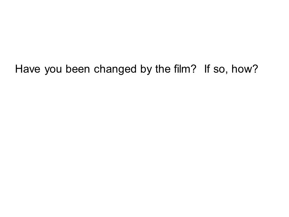 Have you been changed by the film If so, how
