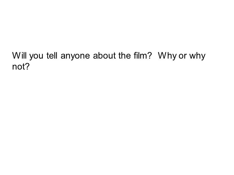 Will you tell anyone about the film Why or why not
