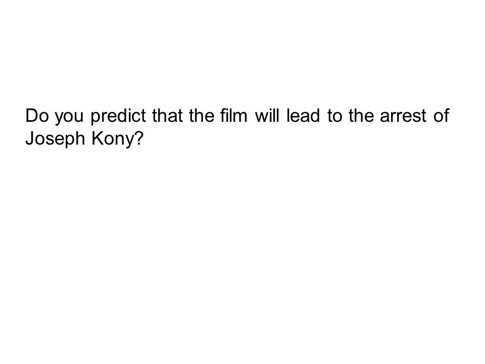 Do you predict that the film will lead to the arrest of Joseph Kony