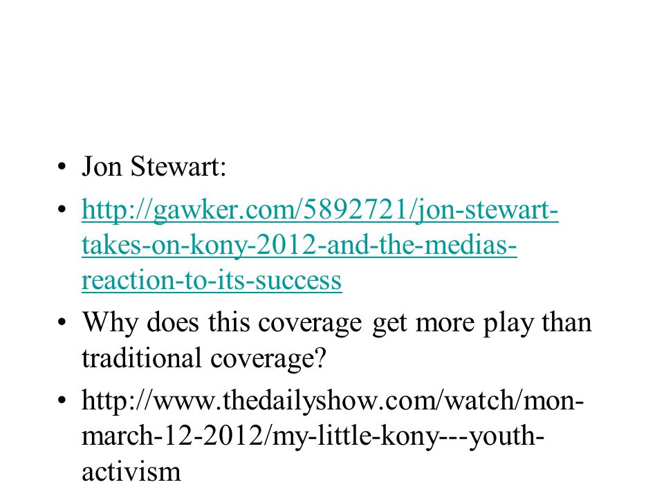 Jon Stewart: http://gawker.com/5892721/jon-stewart-takes-on-kony-2012-and-the-medias-reaction-to-its-success.