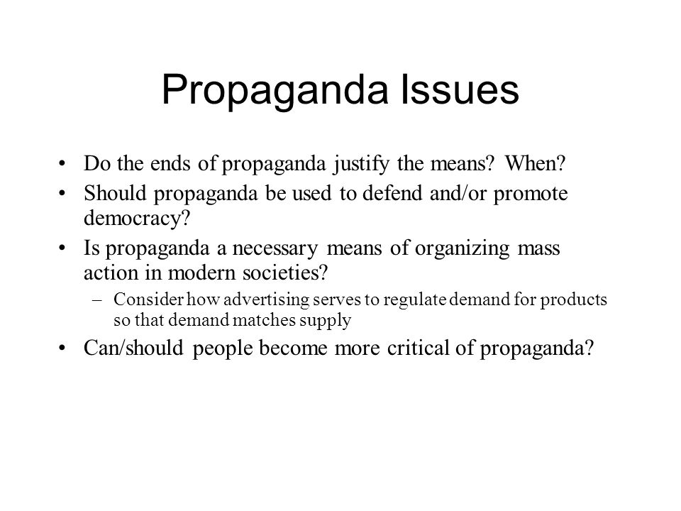 Propaganda Issues Do the ends of propaganda justify the means When