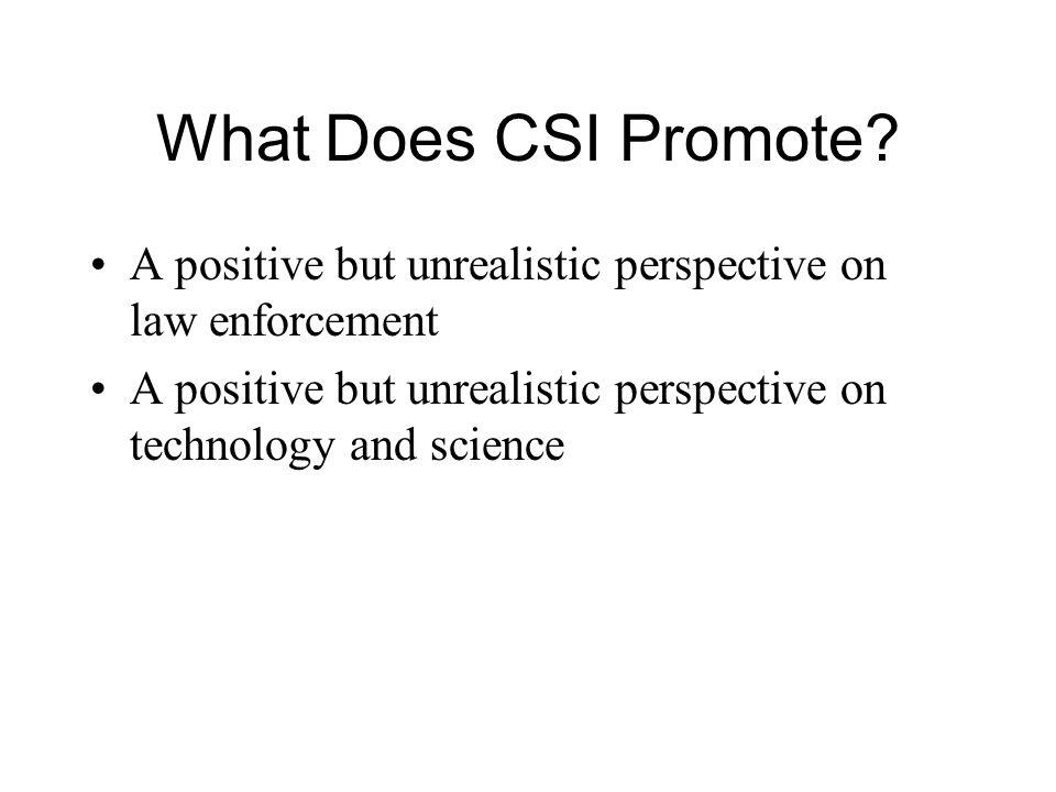 What Does CSI Promote. A positive but unrealistic perspective on law enforcement.