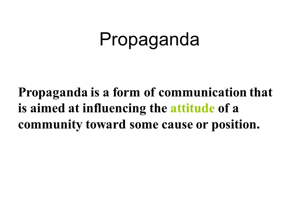 Propaganda Propaganda is a form of communication that is aimed at influencing the attitude of a community toward some cause or position.