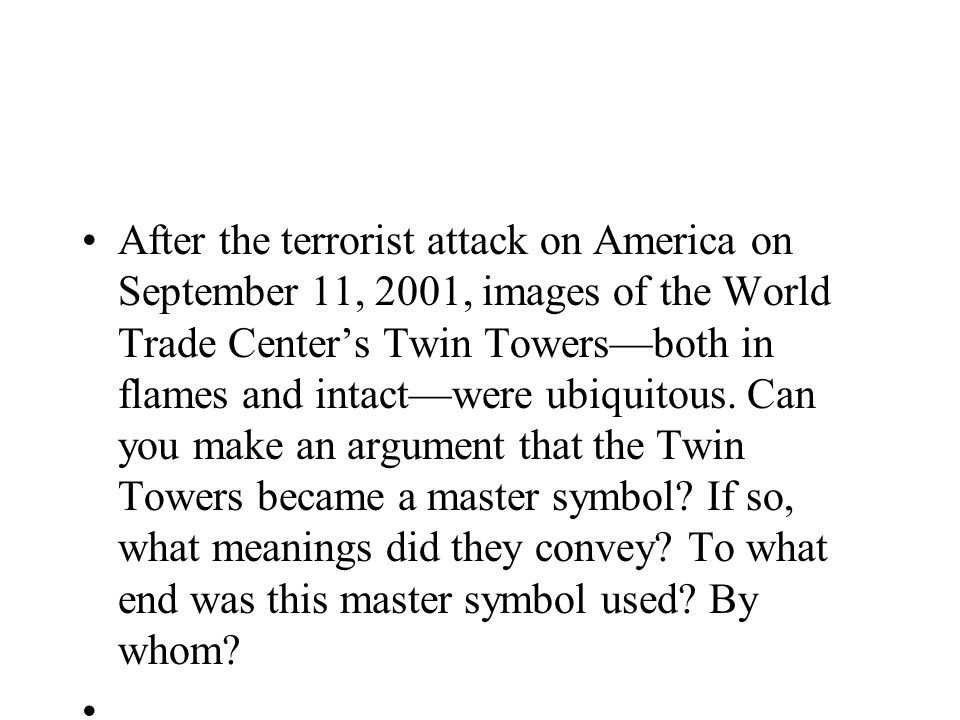 After the terrorist attack on America on September 11, 2001, images of the World Trade Center's Twin Towers—both in flames and intact—were ubiquitous. Can you make an argument that the Twin Towers became a master symbol If so, what meanings did they convey To what end was this master symbol used By whom
