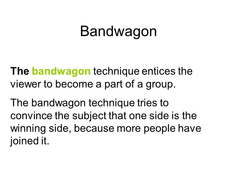 Bandwagon The bandwagon technique entices the viewer to become a part of a group.