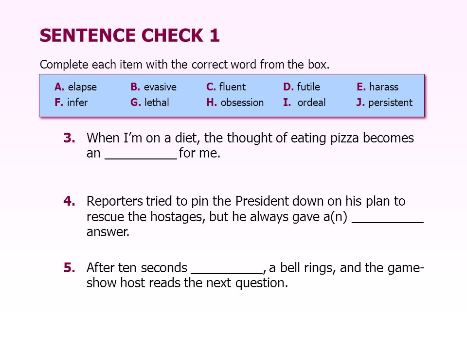 SENTENCE CHECK 1 Complete each item with the correct word from the box. A. elapse B. evasive C. fluent.