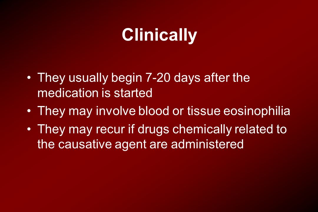 Clinically They usually begin 7-20 days after the medication is started. They may involve blood or tissue eosinophilia.