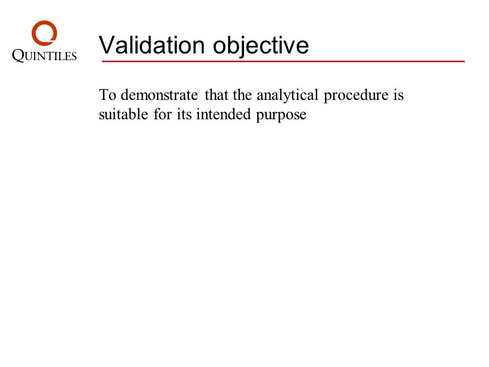 Validation objective To demonstrate that the analytical procedure is suitable for its intended purpose.