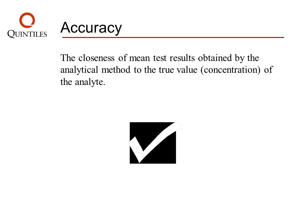 AccuracyThe closeness of mean test results obtained by the analytical method to the true value (concentration) of the analyte.